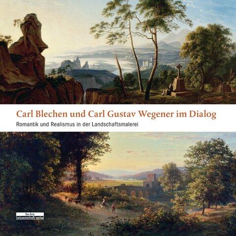 Carl Blechen und Carl Gustav Wegener im Dialog